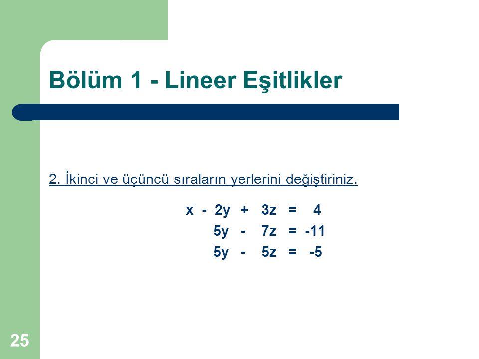 25 Bölüm 1 - Lineer Eşitlikler 2. İkinci ve üçüncü sıraların yerlerini değiştiriniz. x - 2y+ 3z= 4 5y- 7z= -11 5y- 5z= -5