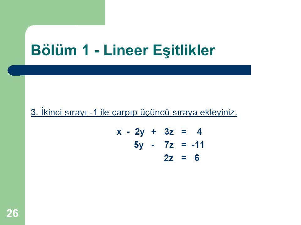 26 Bölüm 1 - Lineer Eşitlikler 3. İkinci sırayı -1 ile çarpıp üçüncü sıraya ekleyiniz. x - 2y+ 3z= 4 5y- 7z= -11 2z= 6