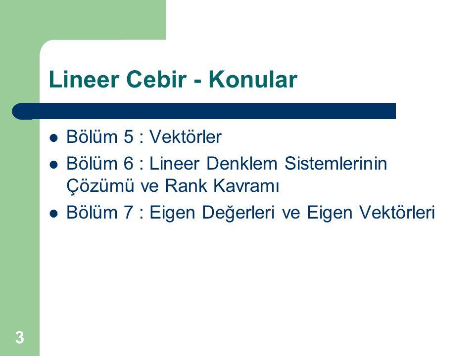 3 Lineer Cebir - Konular Bölüm 5 : Vektörler Bölüm 6 : Lineer Denklem Sistemlerinin Çözümü ve Rank Kavramı Bölüm 7 : Eigen Değerleri ve Eigen Vektörle