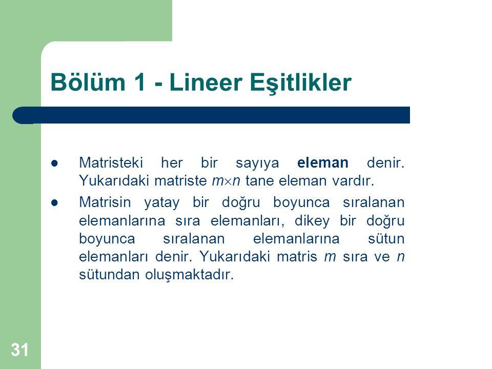 31 Bölüm 1 - Lineer Eşitlikler Matristeki her bir sayıya eleman denir. Yukarıdaki matriste m  n tane eleman vardır. Matrisin yatay bir doğru boyunca