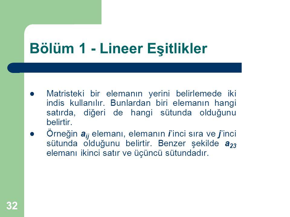 32 Bölüm 1 - Lineer Eşitlikler Matristeki bir elemanın yerini belirlemede iki indis kullanılır. Bunlardan biri elemanın hangi satırda, diğeri de hangi