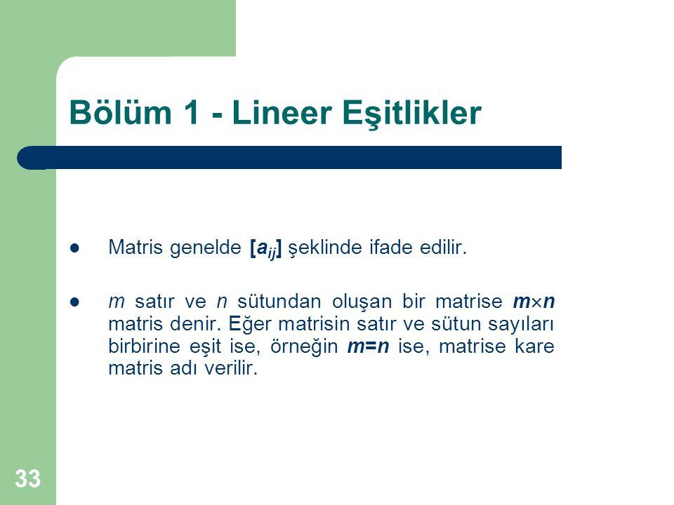 33 Bölüm 1 - Lineer Eşitlikler Matris genelde [a ij ] şeklinde ifade edilir. m satır ve n sütundan oluşan bir matrise m  n matris denir. Eğer matrisi