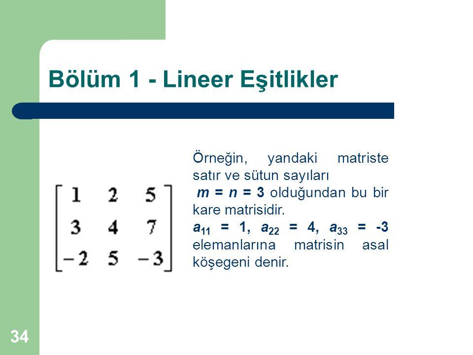 34 Bölüm 1 - Lineer Eşitlikler Örneğin, yandaki matriste satır ve sütun sayıları m = n = 3 olduğundan bu bir kare matrisidir. a 11 = 1, a 22 = 4, a 33