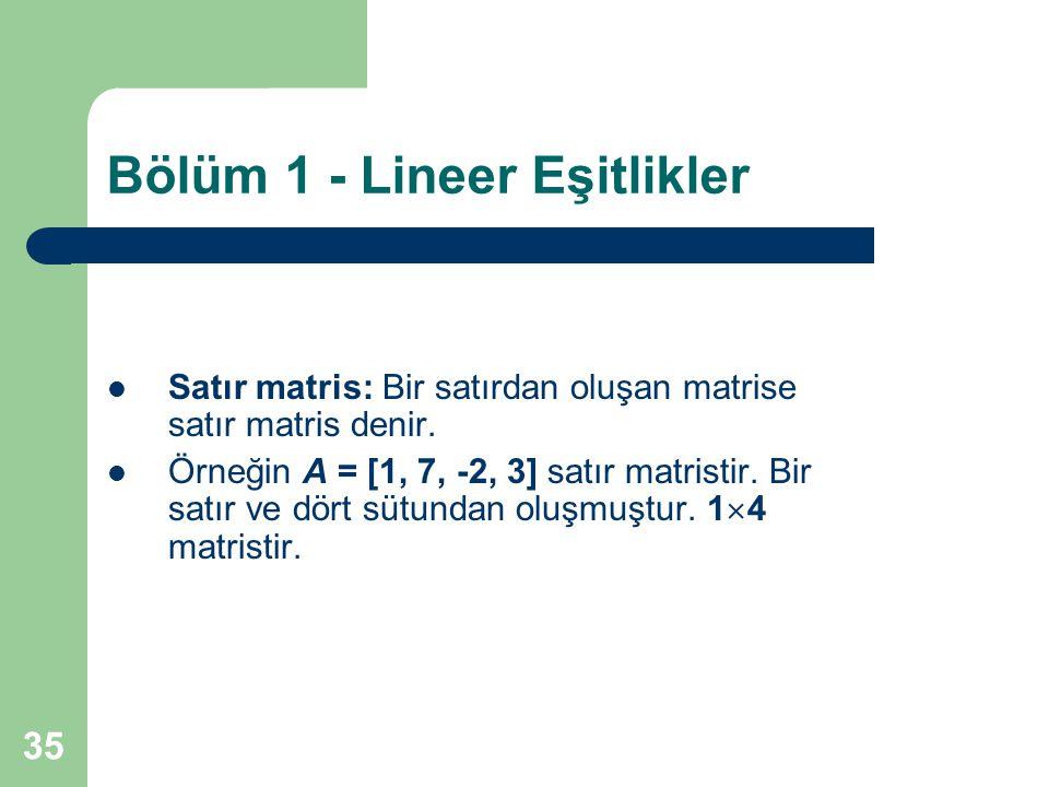 35 Bölüm 1 - Lineer Eşitlikler Satır matris: Bir satırdan oluşan matrise satır matris denir. Örneğin A = [1, 7, -2, 3] satır matristir. Bir satır ve d