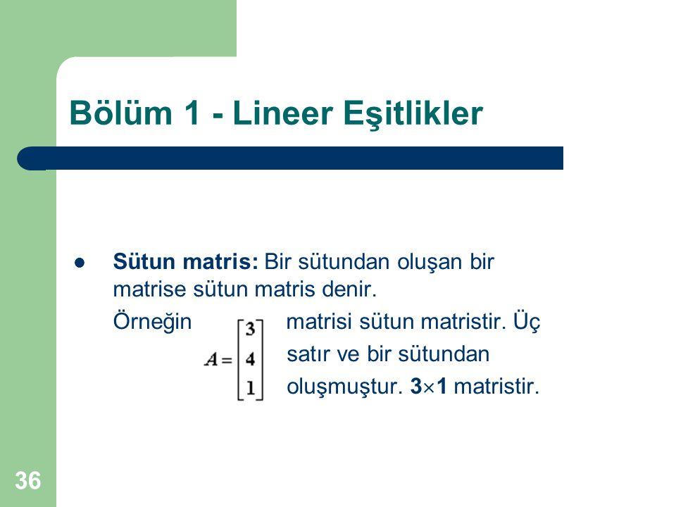 36 Bölüm 1 - Lineer Eşitlikler Sütun matris: Bir sütundan oluşan bir matrise sütun matris denir. Örneğin matrisi sütun matristir. Üç satır ve bir sütu