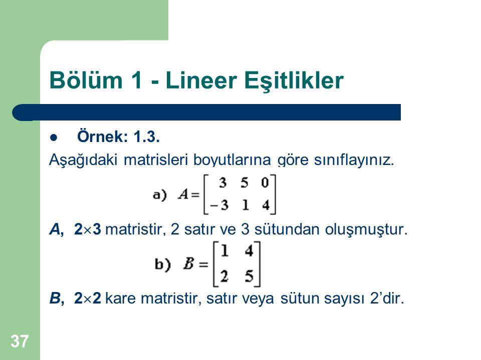 37 Bölüm 1 - Lineer Eşitlikler Örnek: 1.3. Aşağıdaki matrisleri boyutlarına göre sınıflayınız. A, 2  3 matristir, 2 satır ve 3 sütundan oluşmuştur. B