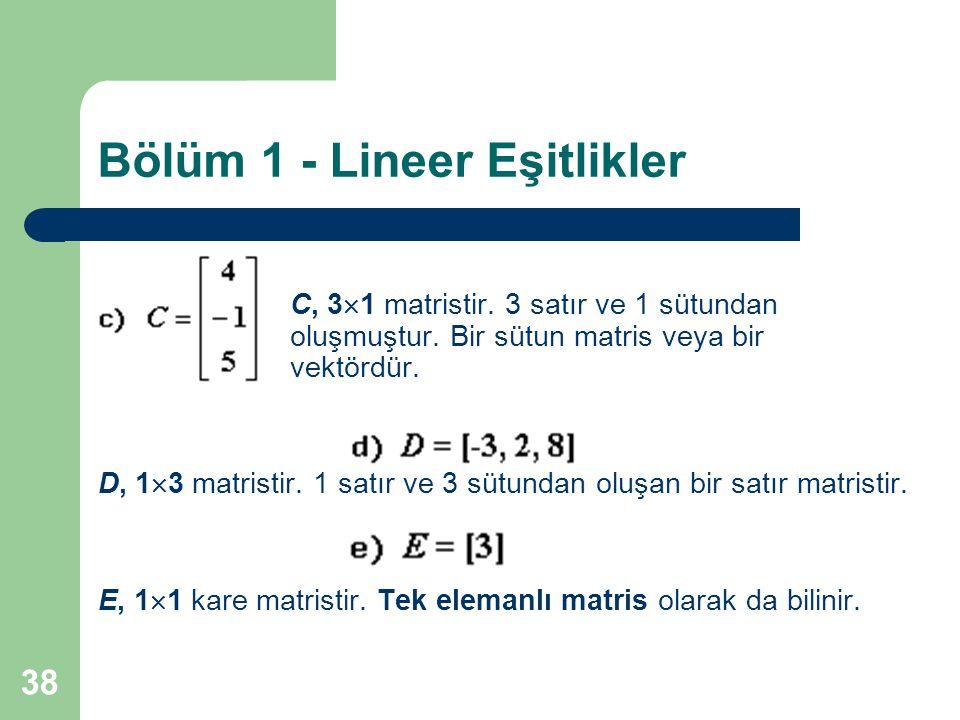 38 Bölüm 1 - Lineer Eşitlikler C, 3  1 matristir. 3 satır ve 1 sütundan oluşmuştur. Bir sütun matris veya bir vektördür. D, 1  3 matristir. 1 satır
