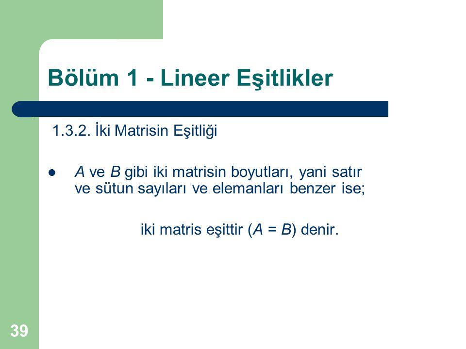39 Bölüm 1 - Lineer Eşitlikler 1.3.2. İki Matrisin Eşitliği A ve B gibi iki matrisin boyutları, yani satır ve sütun sayıları ve elemanları benzer ise;