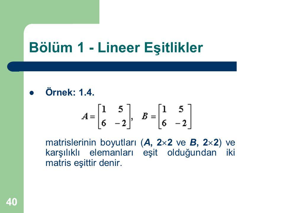 40 Bölüm 1 - Lineer Eşitlikler Örnek: 1.4. matrislerinin boyutları (A, 2  2 ve B, 2  2) ve karşılıklı elemanları eşit olduğundan iki matris eşittir