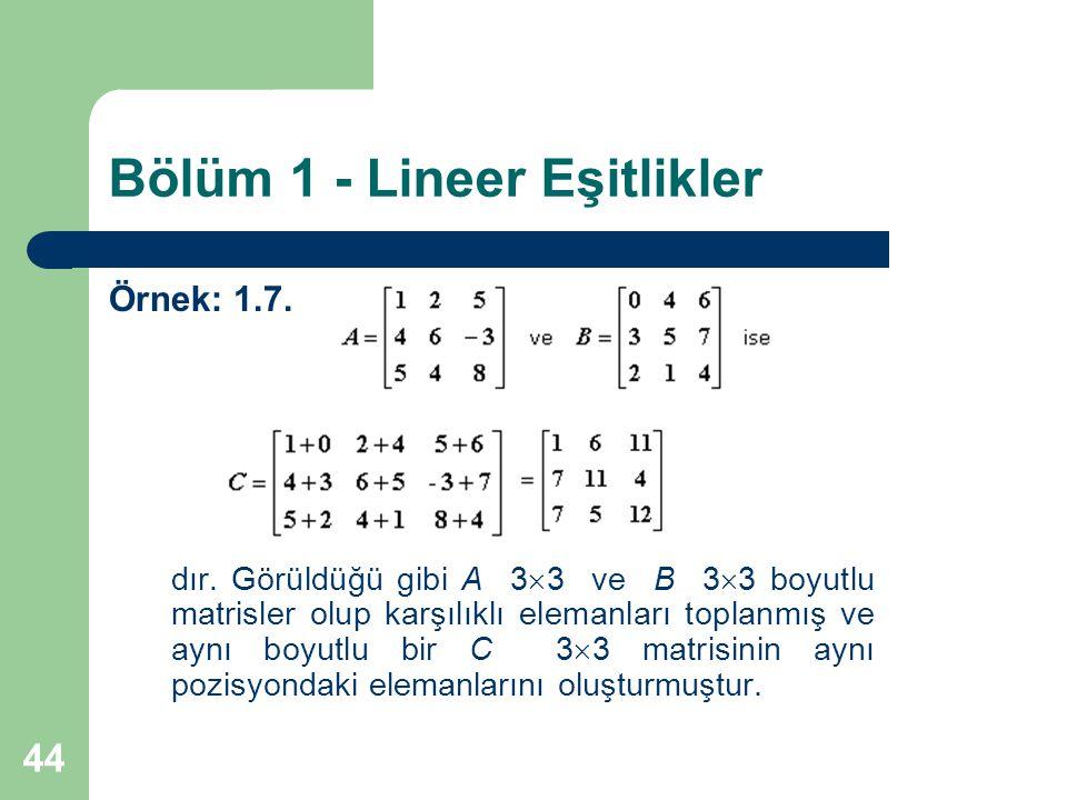 44 Bölüm 1 - Lineer Eşitlikler Örnek: 1.7. dır. Görüldüğü gibi A 3  3 ve B 3  3 boyutlu matrisler olup karşılıklı elemanları toplanmış ve aynı boyut