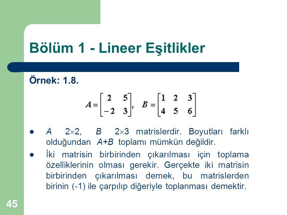 45 Bölüm 1 - Lineer Eşitlikler Örnek: 1.8. A 2  2, B 2  3 matrislerdir. Boyutları farklı olduğundan A+B toplamı mümkün değildir. İki matrisin birbir