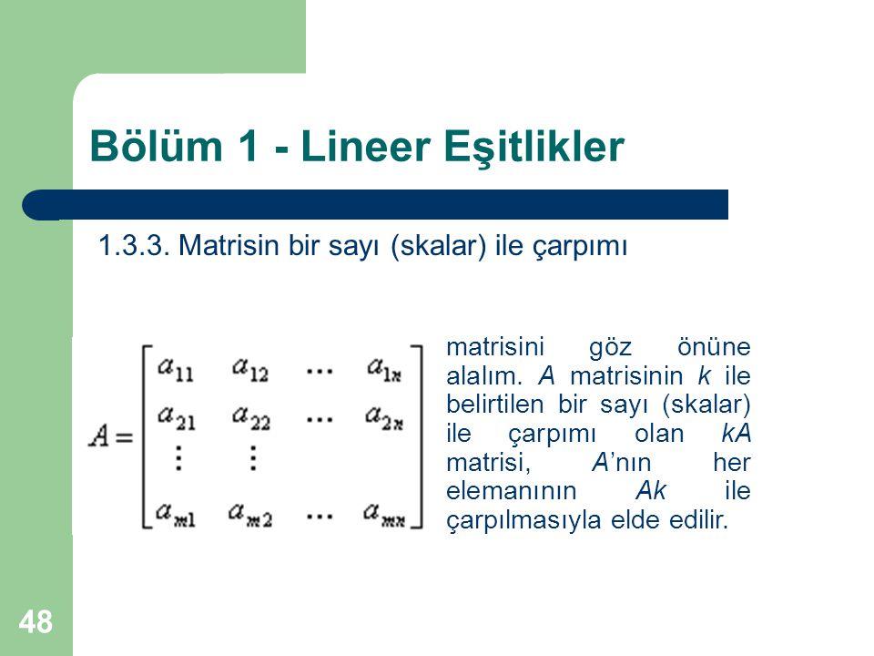 48 Bölüm 1 - Lineer Eşitlikler 1.3.3. Matrisin bir sayı (skalar) ile çarpımı matrisini göz önüne alalım. A matrisinin k ile belirtilen bir sayı (skala