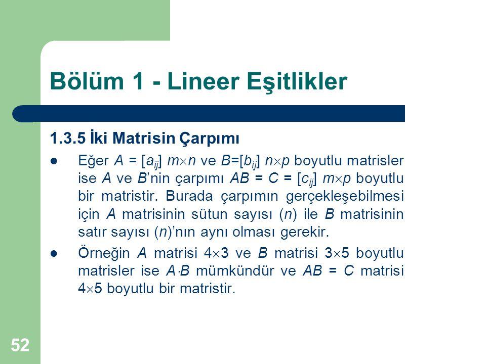 52 Bölüm 1 - Lineer Eşitlikler 1.3.5 İki Matrisin Çarpımı Eğer A = [a ij ] m  n ve B=[b ij ] n  p boyutlu matrisler ise A ve B'nin çarpımı AB = C =