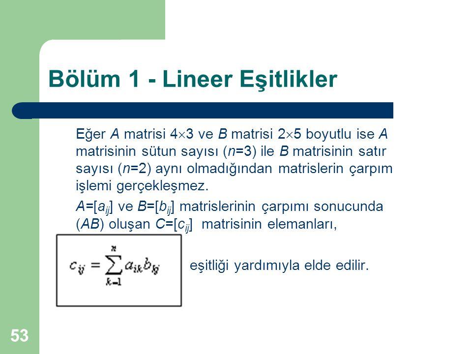 53 Bölüm 1 - Lineer Eşitlikler Eğer A matrisi 4  3 ve B matrisi 2  5 boyutlu ise A matrisinin sütun sayısı (n=3) ile B matrisinin satır sayısı (n=2)