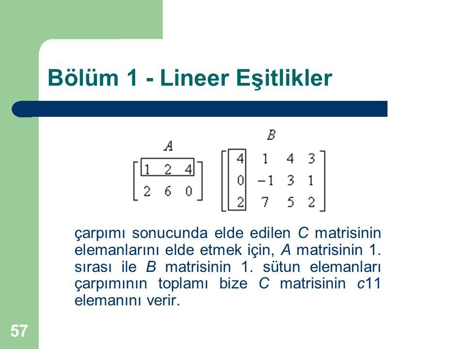 57 Bölüm 1 - Lineer Eşitlikler çarpımı sonucunda elde edilen C matrisinin elemanlarını elde etmek için, A matrisinin 1. sırası ile B matrisinin 1. süt
