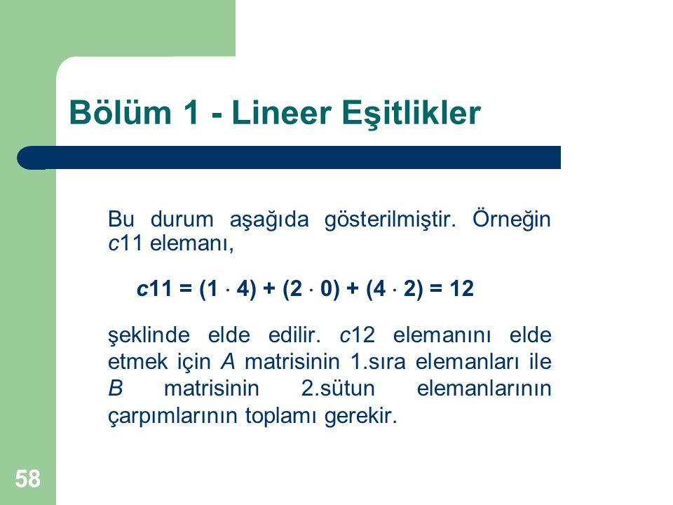 58 Bölüm 1 - Lineer Eşitlikler Bu durum aşağıda gösterilmiştir. Örneğin c11 elemanı, c11 = (1  4) + (2  0) + (4  2) = 12 şeklinde elde edilir. c12