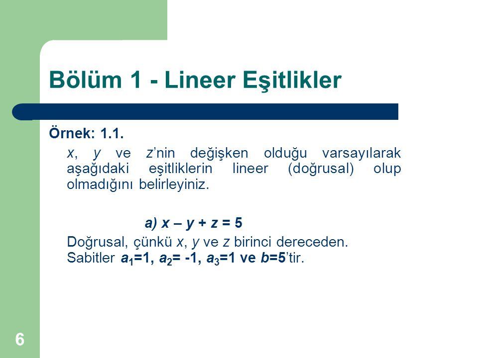 7 Bölüm 1 - Lineer Eşitlikler Örnek: 1.1.(devamı) b) x + y – z 2 = 4 Doğrusal değil, çünkü z 2 birinci dereceden değil.