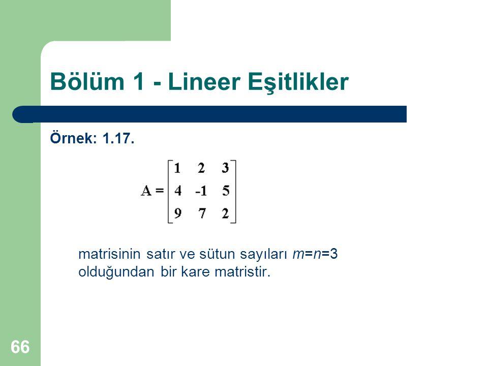 66 Bölüm 1 - Lineer Eşitlikler Örnek: 1.17. matrisinin satır ve sütun sayıları m=n=3 olduğundan bir kare matristir.