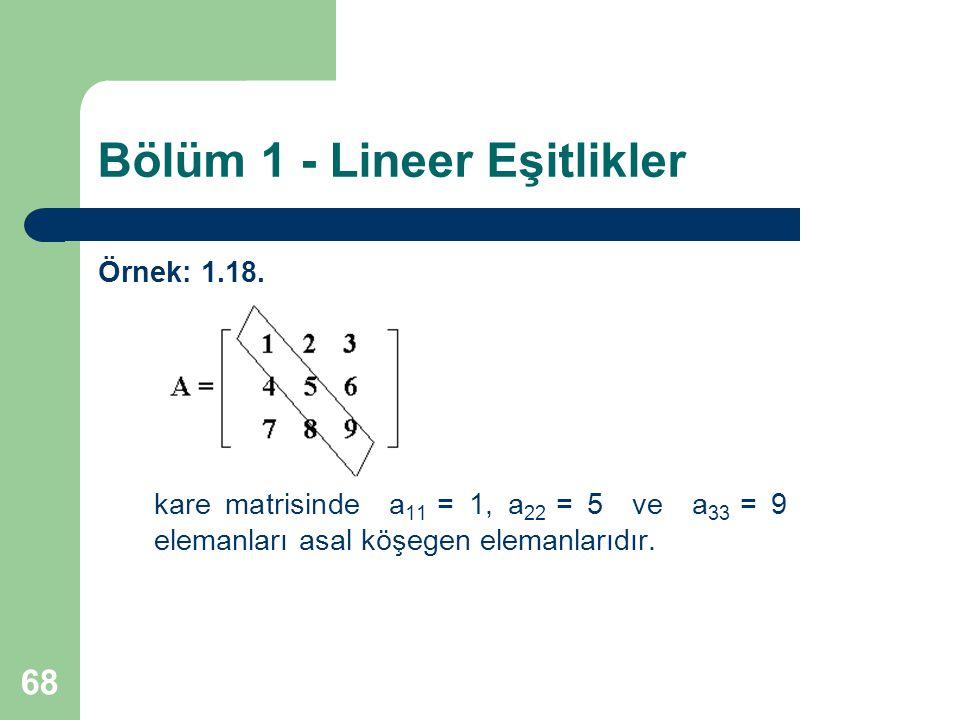 68 Bölüm 1 - Lineer Eşitlikler Örnek: 1.18. kare matrisinde a 11 = 1, a 22 = 5 ve a 33 = 9 elemanları asal köşegen elemanlarıdır.