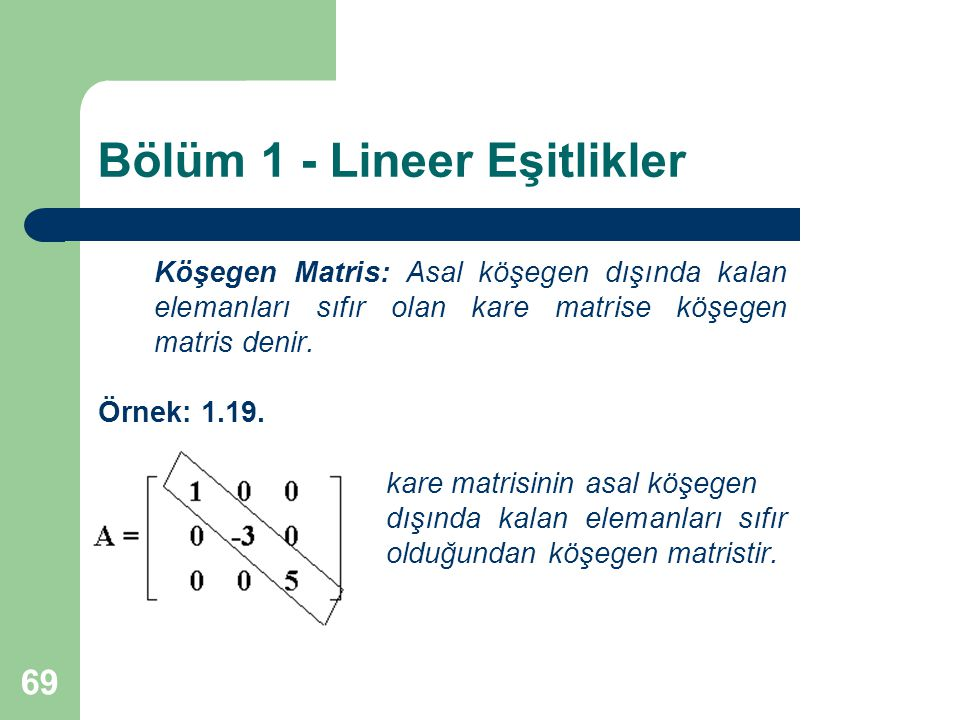 69 Bölüm 1 - Lineer Eşitlikler Köşegen Matris: Asal köşegen dışında kalan elemanları sıfır olan kare matrise köşegen matris denir. Örnek: 1.19. kare m