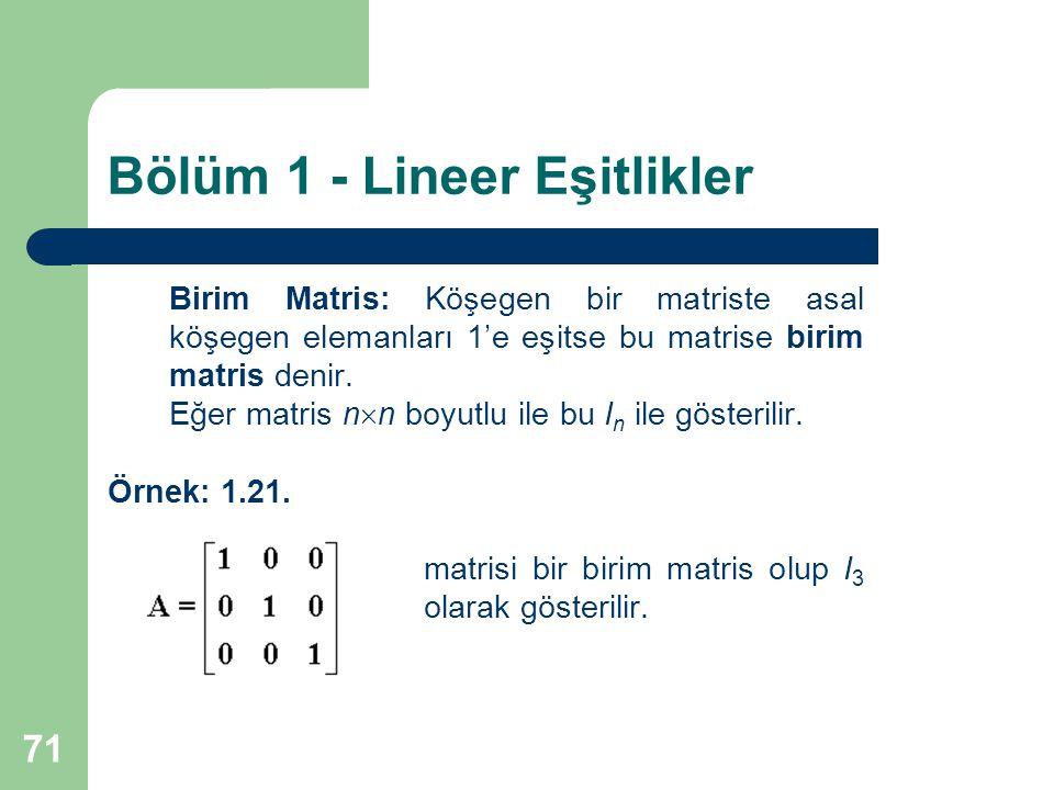 71 Bölüm 1 - Lineer Eşitlikler Birim Matris: Köşegen bir matriste asal köşegen elemanları 1'e eşitse bu matrise birim matris denir. Eğer matris n  n
