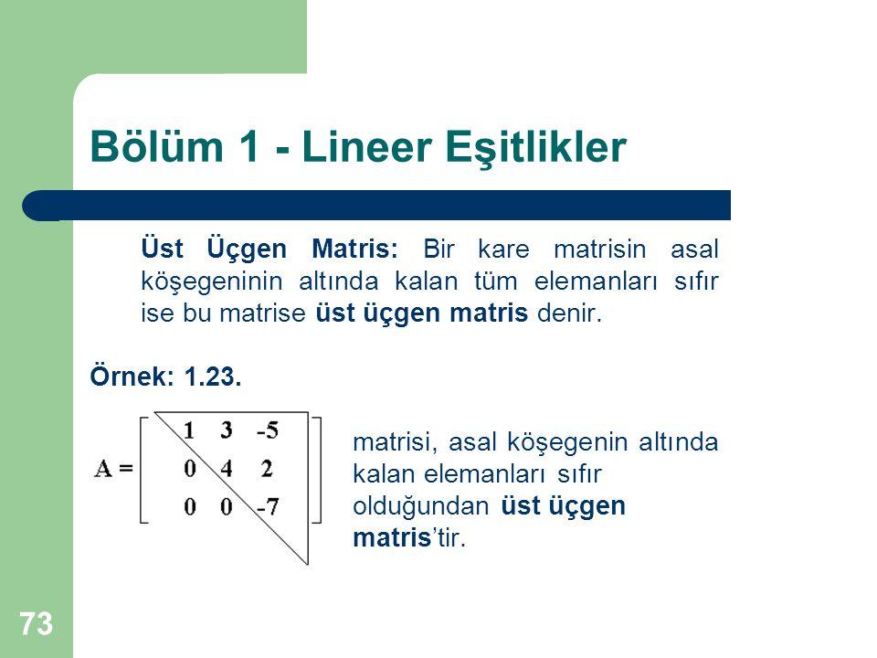 73 Bölüm 1 - Lineer Eşitlikler Üst Üçgen Matris: Bir kare matrisin asal köşegeninin altında kalan tüm elemanları sıfır ise bu matrise üst üçgen matris
