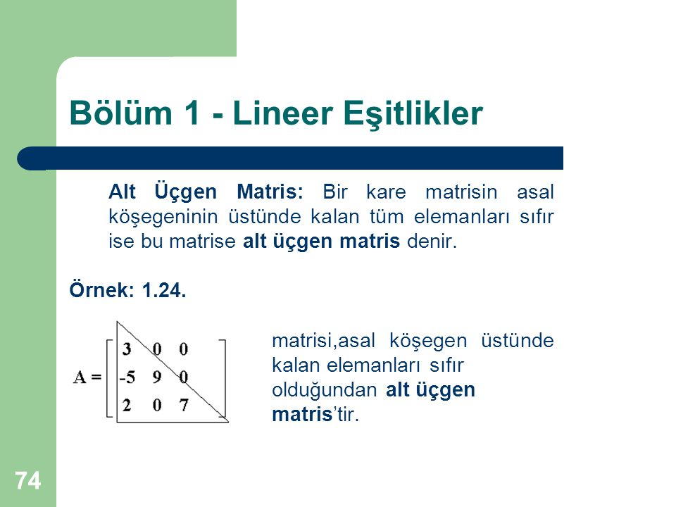 74 Bölüm 1 - Lineer Eşitlikler Alt Üçgen Matris: Bir kare matrisin asal köşegeninin üstünde kalan tüm elemanları sıfır ise bu matrise alt üçgen matris