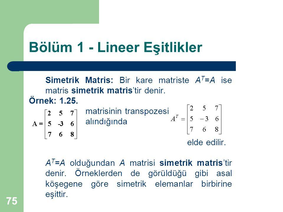 75 Bölüm 1 - Lineer Eşitlikler Simetrik Matris: Bir kare matriste A T =A ise matris simetrik matris'tir denir. Örnek: 1.25. matrisinin transpozesi alı