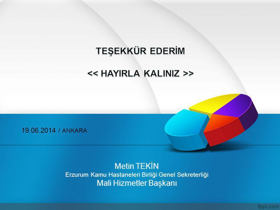 Metin TEKİN Erzurum Kamu Hastaneleri Birliği Genel Sekreterliği Mali Hizmetler Başkanı 19.06.2014 / ANKARA
