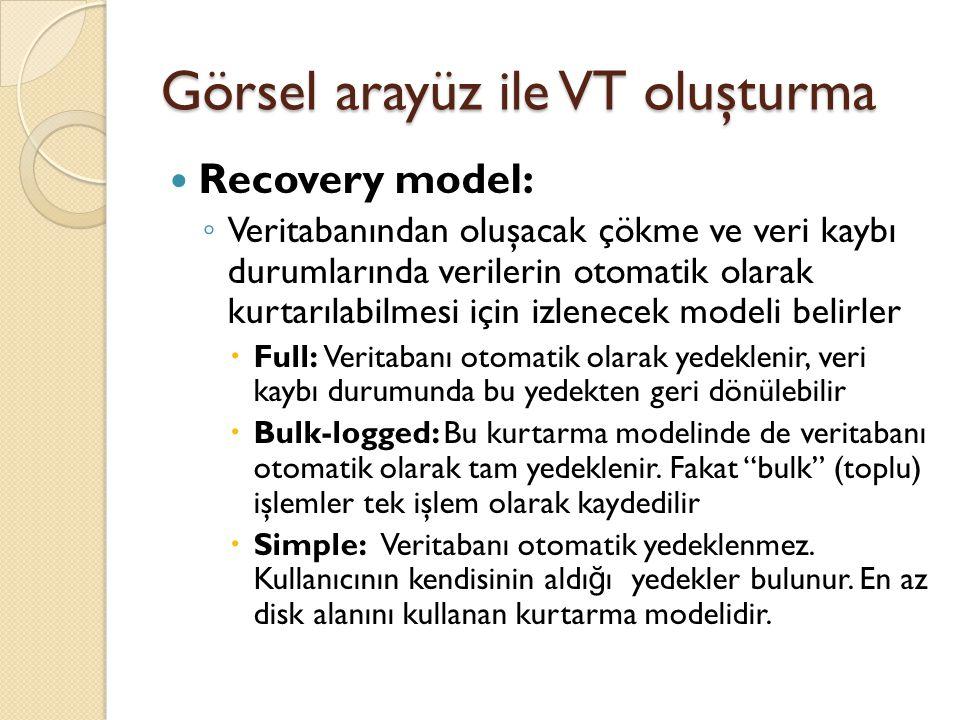 Görsel arayüz ile VT oluşturma Recovery model: ◦ Veritabanından oluşacak çökme ve veri kaybı durumlarında verilerin otomatik olarak kurtarılabilmesi i