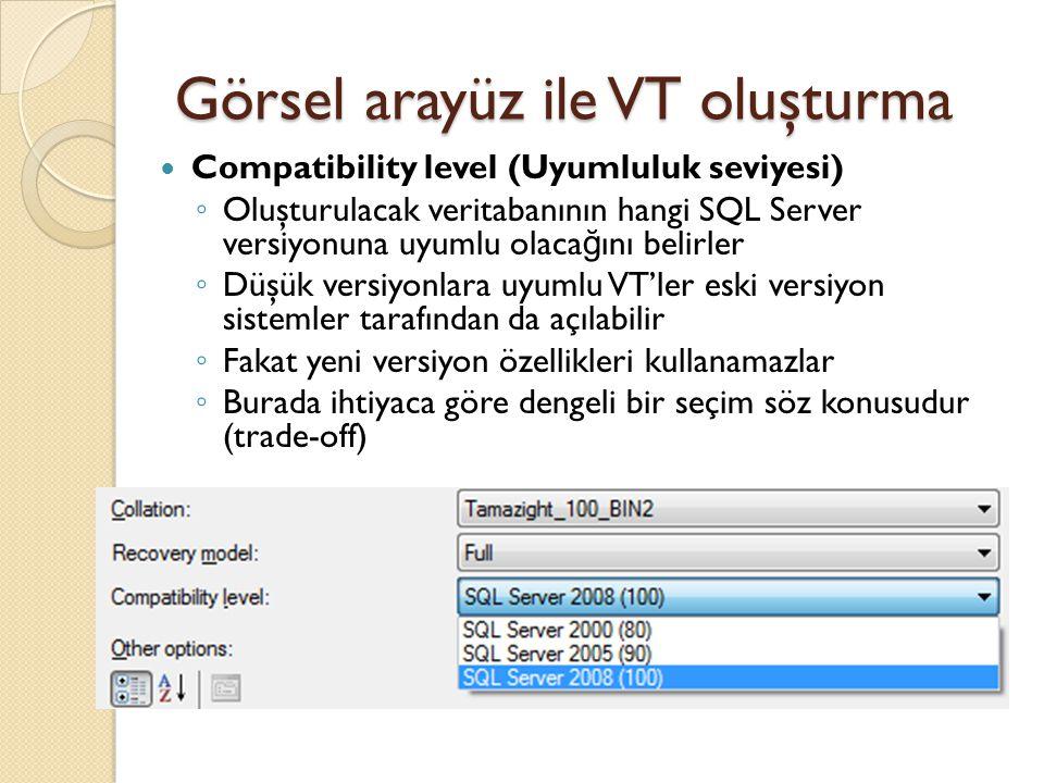 Görsel arayüz ile VT oluşturma Compatibility level (Uyumluluk seviyesi) ◦ Oluşturulacak veritabanının hangi SQL Server versiyonuna uyumlu olaca ğ ını