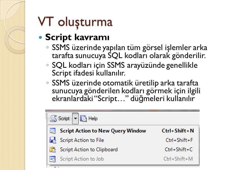 VT oluşturma Script kavramı ◦ SSMS üzerinde yapılan tüm görsel işlemler arka tarafta sunucuya SQL kodları olarak gönderilir. ◦ SQL kodları için SSMS a