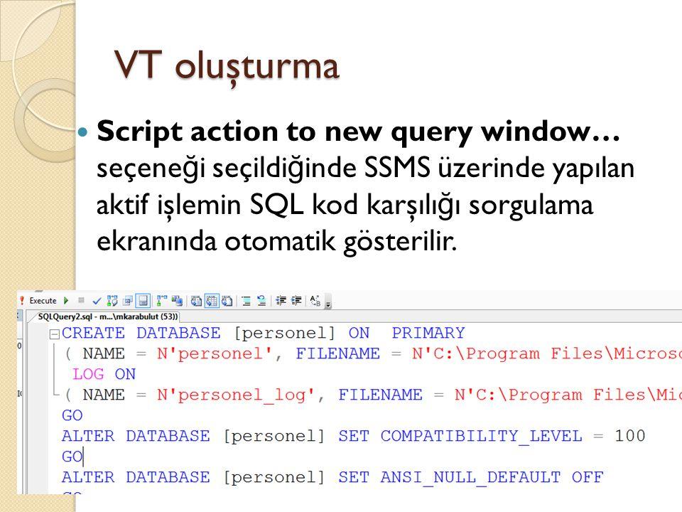VT oluşturma Script action to new query window… seçene ğ i seçildi ğ inde SSMS üzerinde yapılan aktif işlemin SQL kod karşılı ğ ı sorgulama ekranında