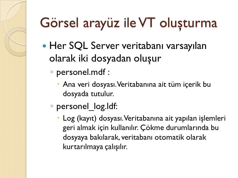 Görsel arayüz ile VT oluşturma Her SQL Server veritabanı varsayılan olarak iki dosyadan oluşur ◦ personel.mdf :  Ana veri dosyası. Veritabanına ait t