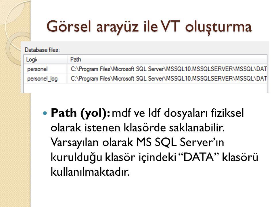 Görsel arayüz ile VT oluşturma Path (yol): mdf ve ldf dosyaları fiziksel olarak istenen klasörde saklanabilir. Varsayılan olarak MS SQL Server'ın kuru
