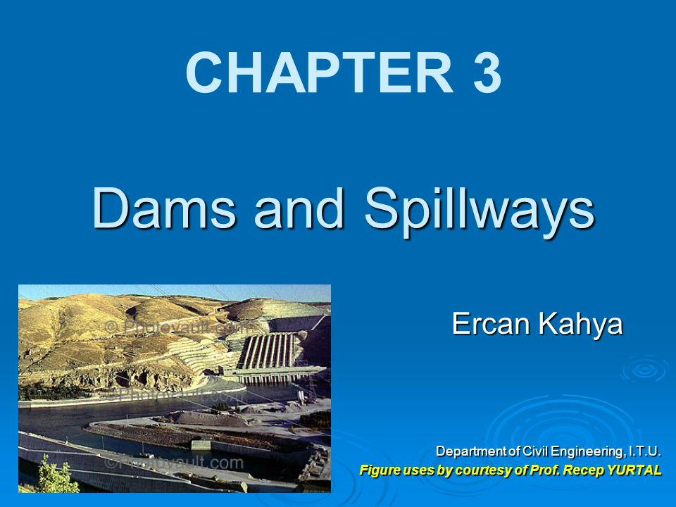 Dams and Spillways CHAPTER 3 Dams and Spillways Ercan Kahya Department of Civil Engineering, I.T.U. Figure uses by courtesy of Prof. Recep YURTAL