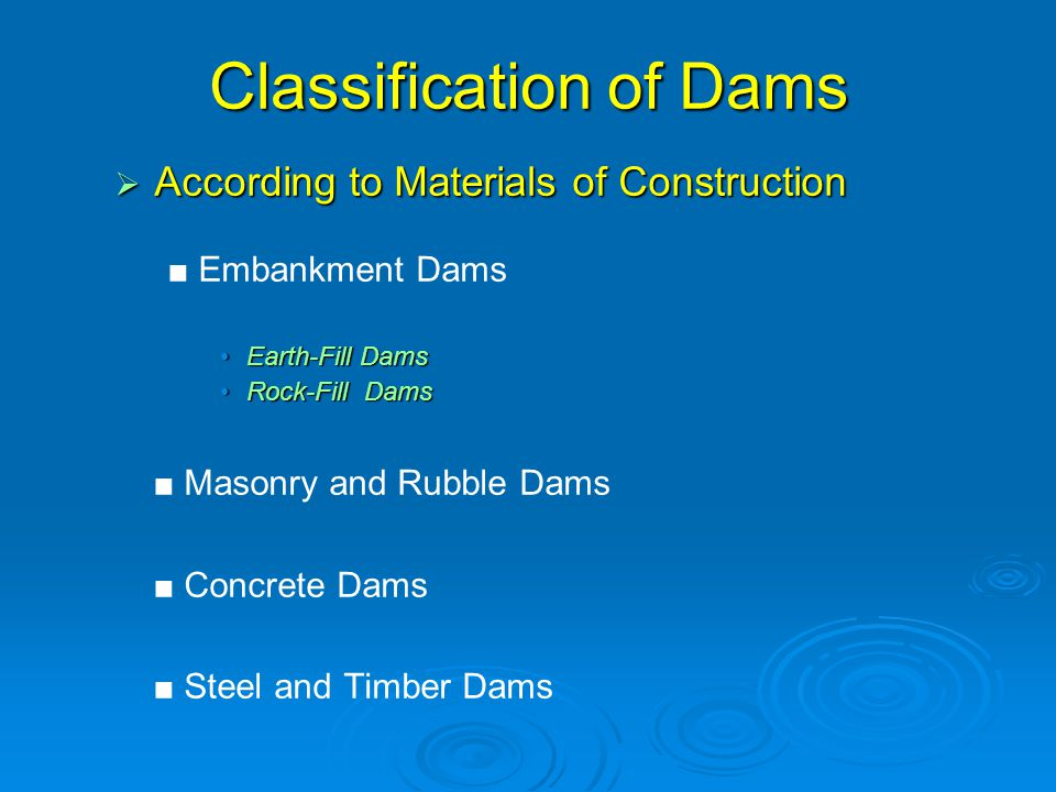 Classification of Dams  According to Materials of Construction ■ Embankment Dams Earth-Fill DamsEarth-Fill Dams Rock-Fill DamsRock-Fill Dams ■ Masonry and Rubble Dams ■ Concrete Dams ■ Steel and Timber Dams