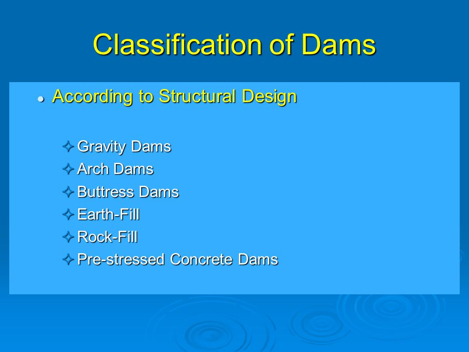 Classification of Dams According to Structural Design According to Structural Design  Gravity Dams  Arch Dams  Buttress Dams  Earth-Fill  Rock-Fill  Pre-stressed Concrete Dams