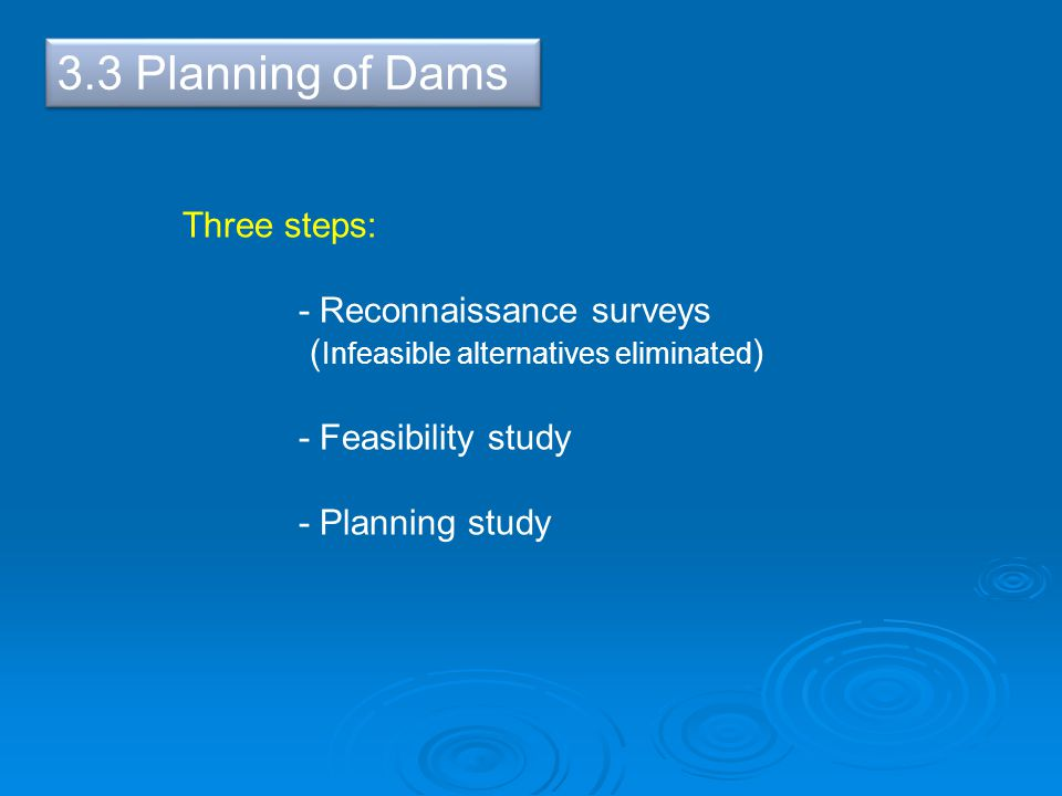 3.3 Planning of Dams Three steps: - Reconnaissance surveys ( Infeasible alternatives eliminated ) - Feasibility study - Planning study