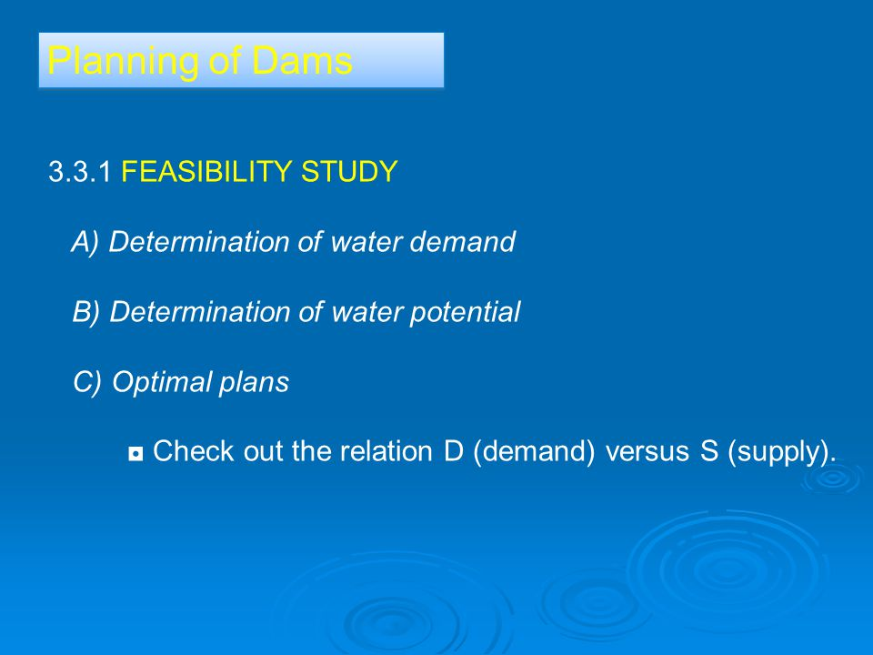 Planning of Dams 3.3.1 FEASIBILITY STUDY A) Determination of water demand B) Determination of water potential C) Optimal plans ◘ Check out the relation D (demand) versus S (supply).