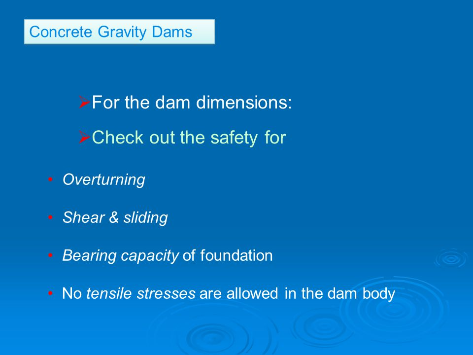 For the dam dimensions:  Check out the safety for Overturning Shear & sliding Bearing capacity of foundation No tensile stresses are allowed in the