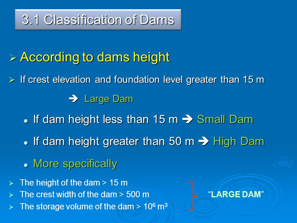 3.1 Classification of Dams  According to dams height  If crest elevation and foundation level greater than 15 m  Large Dam If dam height less than