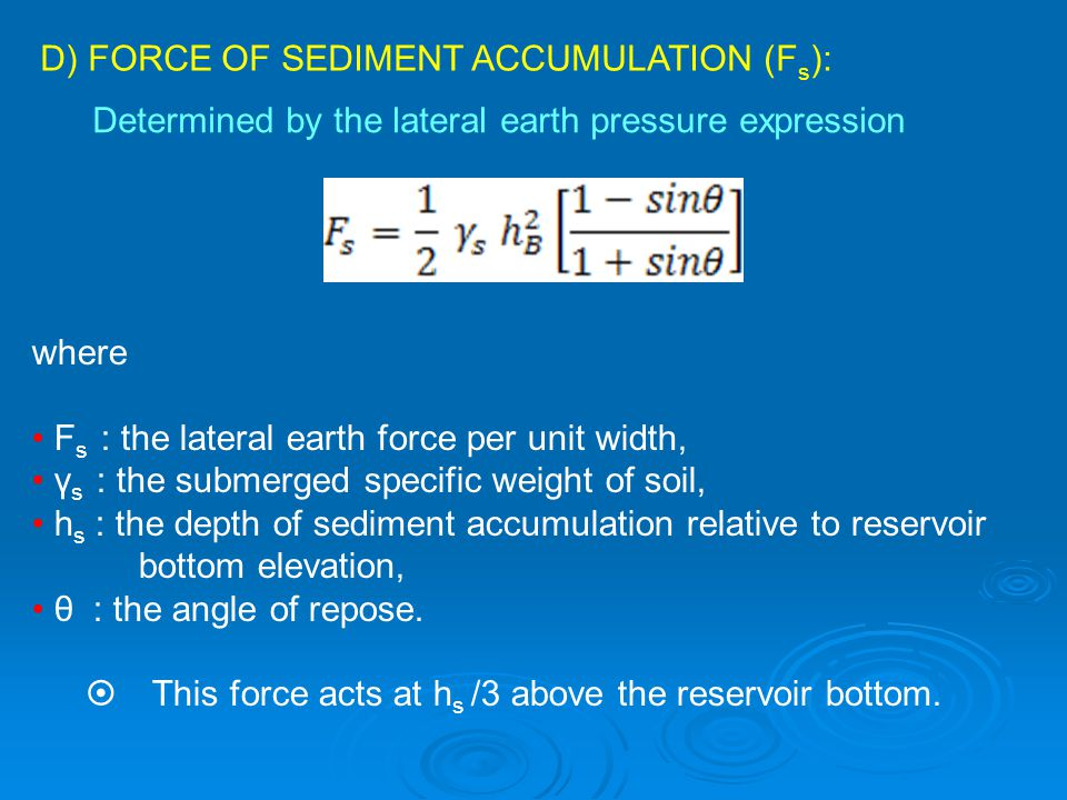 D) FORCE OF SEDIMENT ACCUMULATION (F s ): Determined by the lateral earth pressure expression where F s : the lateral earth force per unit width, γ s : the submerged specific weight of soil, h s : the depth of sediment accumulation relative to reservoir bottom elevation, θ : the angle of repose.