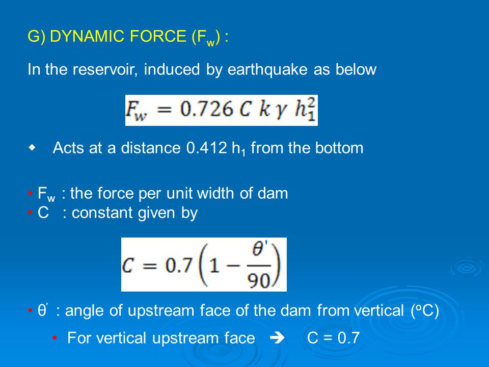 G) DYNAMIC FORCE (F w ) : In the reservoir, induced by earthquake as below  Acts at a distance 0.412 h 1 from the bottom F w : the force per unit wi