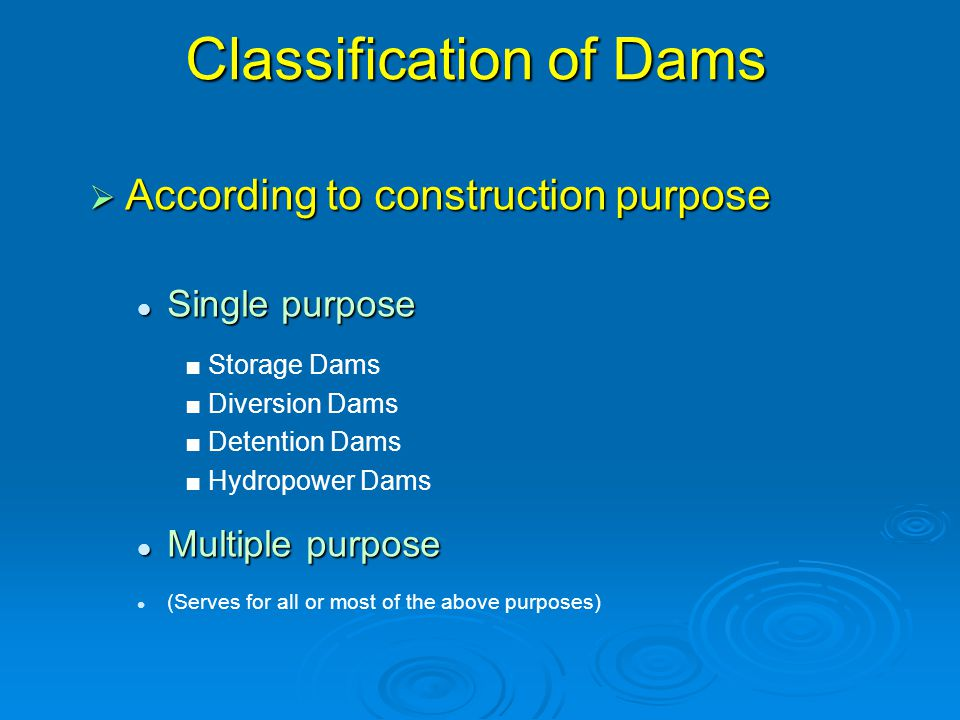 Classification of Dams  According to construction purpose Single purpose Single purpose ■ Storage Dams ■ Diversion Dams ■ Detention Dams ■ Hydropower Dams Multiple purpose Multiple purpose (Serves for all or most of the above purposes)