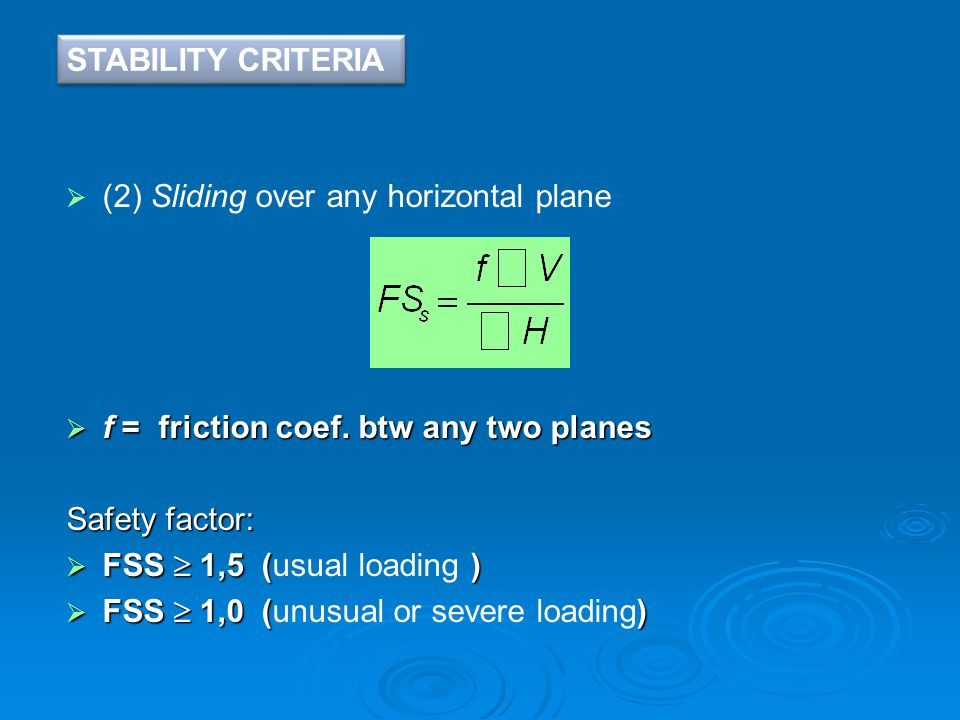  (2) Sliding over any horizontal plane  f = friction coef. btw any two planes Safety factor:  FSS  1,5 ()  FSS  1,5 (usual loading )  FSS  1,0