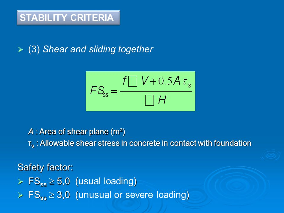  (3) Shear and sliding together A : Area of shear plane (m²) τ s : Allowable shear stress in concrete in contact with foundation Safety factor:  FS