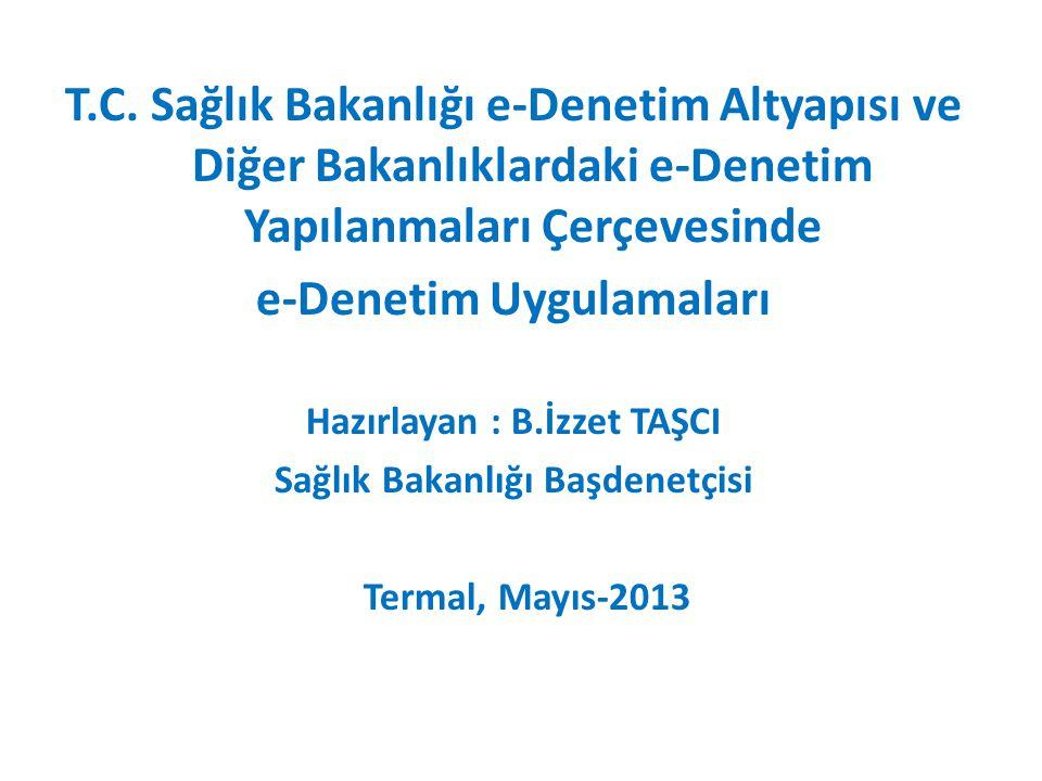 T.C. Sağlık Bakanlığı e-Denetim Altyapısı ve Diğer Bakanlıklardaki e-Denetim Yapılanmaları Çerçevesinde e-Denetim Uygulamaları Hazırlayan : B.İzzet TA