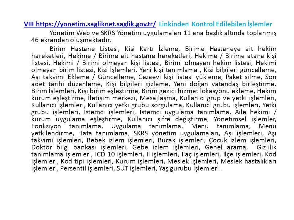 VIII https://yonetim.sagliknet.saglik.gov.tr/VIII https://yonetim.sagliknet.saglik.gov.tr/ Linkinden Kontrol Edilebilen İşlemler Yönetim Web ve SKRS Yönetim uygulamaları 11 ana başlık altında toplanmış 46 ekrandan oluşmaktadır.