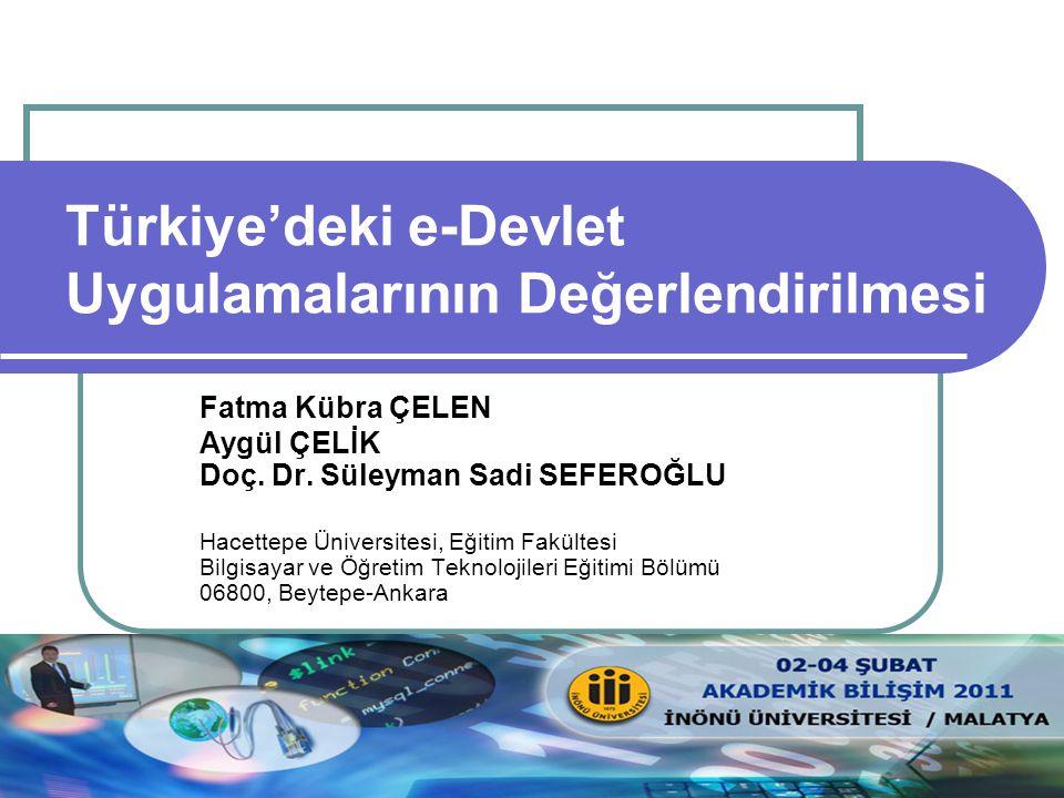 Türkiye'deki e-Devlet Uygulamalarının Değerlendirilmesi Fatma Kübra ÇELEN Aygül ÇELİK Doç. Dr. Süleyman Sadi SEFEROĞLU Hacettepe Üniversitesi, Eğitim